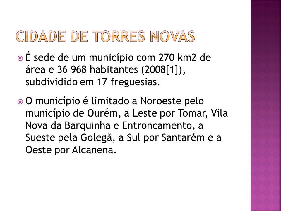 Cidade de torres novas É sede de um município com 270 km2 de área e 36 968 habitantes (2008[1]), subdividido em 17 freguesias.